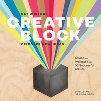 Creative Block: Get Unstuck, Discover New Ideas: Advice and Projects from 50 Successful Artists | IndieBound.org