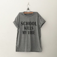 School kills my vibe T-Shirt womens gifts womens girls tumblr hipster band merch fangirls teens girl gift girlfriends present blogger