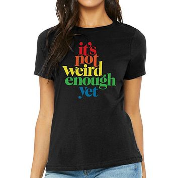 It's Not Weird Enough Yet Women's Relaxed T-Shirt