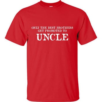 Only The Best Brothers Get Promoted To Uncle Fantastic Gift for New Uncles to Be Adorable Shirts Expecting Baby Unique Way to Announce Baby