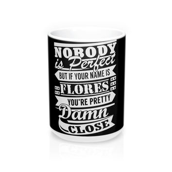 Nobody is perfect but if your name is FLORES you're pretty damn close Mug 15oz