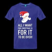 All I want for Christmas is for it to be over T-Shirt | Holiday wear shop