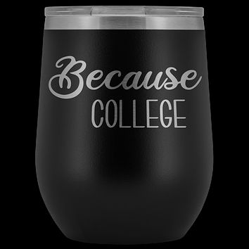 Because College Student Wine Tumbler Funny Drinking Gifts Stemless Insulated Hot Cold BPA Free 12oz Travel Sippy Cup