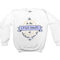 Be The Leslie Knope Of Whatever You Do -- Sweatshirt