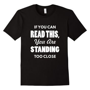 If You Can Read This You Are Standing Too Close T-Shirt