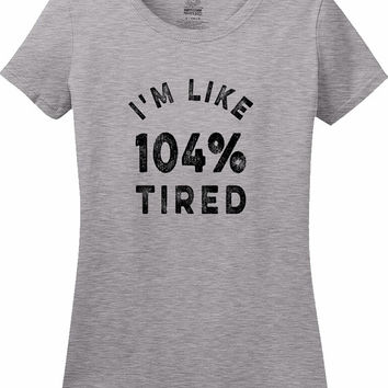 I'm Like 104% Tired Lazy Screw Getting Outta Bed Today Shirt sleepyhead Optimistic Sarcastic T-Shirt tee Shirt Mens Ladies Womens MLG-1271
