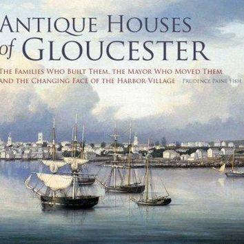 Antique Houses of Gloucester: The Families Who Built Them, The Mayor Who Moved Them and the Changing Face of the Harbor Village