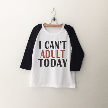 I can't adult today  sweatshirt T-Shirt tee womens girls teens unisex grunge tumblr quote slogan instagram blogger punk hipster gifts merch
