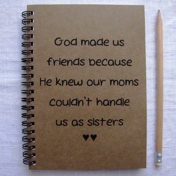 God made us friends because He knew our moms couldn't handle us as sisters-  5 x 7 journal