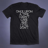 Once Upon A Time I Didn't Care And I Still Don't Slogan Tee I Dont Care Grunge Alternative Clothing Tumblr T-shirt