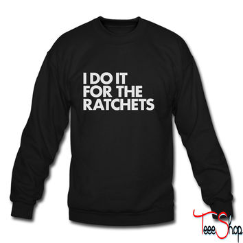 I DO IT FOR THE RATCHETS sweatshirt
