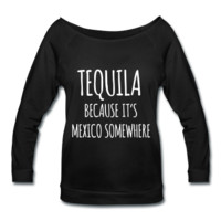 Tequila Because It's Mexico Somewhere, Women's Wideneck Shirt