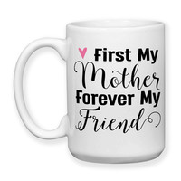 First My Mother Forever My Friend Mother's Day Gift Mom's Birthday Mother Daughter Quote 15oz Coffee Mug