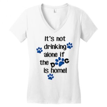 IT'S NOT DRINKING ALONE IF THE DOG IS HOME! Women's V-Neck T-Shirt