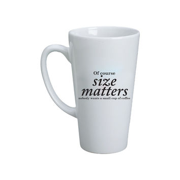 Of Course Size Matters No One Wants A Small Cup Of Coffee Mug