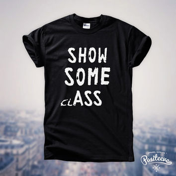 Show Some Class Ass Funny Tumblr Fashion  t-shirt top unisex by Positeeve