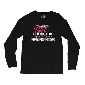 Move Over Boys Let This Girl Show You How To Be A Firefighter Long Sleeve Shirts
