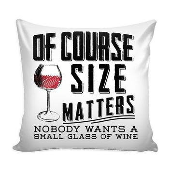 Funny Wine Graphic Pillow Cover Of Course Size Matters Nobody Wants A Small Glass Of Wine