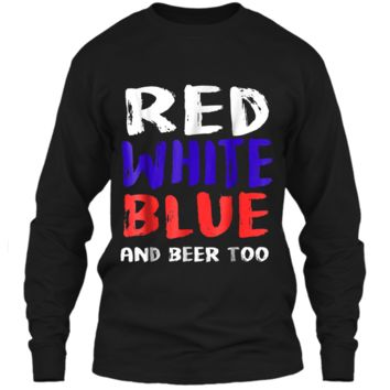 Red White Blue And Beer Too T-Shirt Drinking Fourth of July LS Ultra Cotton Tshirt