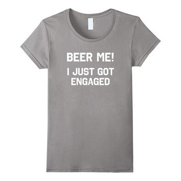 Funny Engagement Shirt: Beer Me I Just Got Engaged T-Shirt