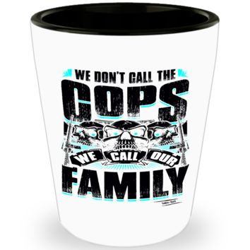 We Don't Call the Cops, We Call Our Family Shotglass