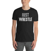 Just Wrestle ~ Wrestling T-Shirt ~ Unisex Tee ~ Black Shirt ~ Graphic Top ~ Printed Shirt ~ Wrestling Quotes ~ Sayings ~ Shirts with Words