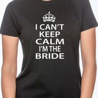 I can't keep calm I'm the bride. t-shirt for bride. gift for bride. bridal gift. wedding. marriage. t shirt for woman. birthday. bride groom