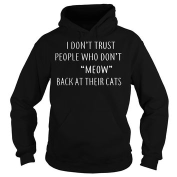 I Dont Trust People Who Dont Meow Back At Their Cats Shirt Hoodie