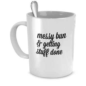 Messy Bun & Getting Stuff Done (style 2) Funny Mug - Perfect Gift for Your Dad, Mom, Boyfriend, Girlfriend, or Friend - Proudly Made in the USA!