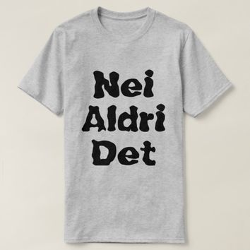 Norwegian text Nei aldri det T-Shirt