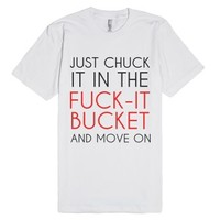 Just Chuck It In The Fuck-it Bucket And Move On-White T-Shirt