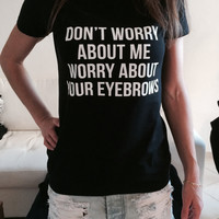 Don't worry about me worry about your eyebrows Tshirt black Fashion funny slogan womens girls sassy cute top