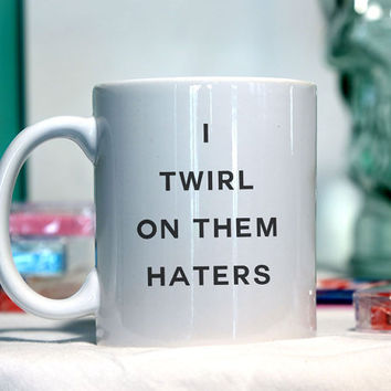I twirl on them haters - Ceramic coffee mug - funny sayings