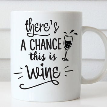 Theres a Chance this is Wine Coffee Mug, Coffee Mugs With Sayings, Coffee Mugs for Her, Wine Lover Gift, Quote Coffee Mug, Funny Coffee Mugs