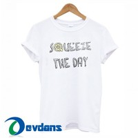 Squeeze The Day T Shirt Women And Men Size S To 3XL