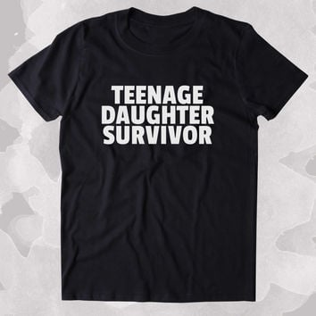 Teenage Daughter Survivor Shirt Funny Mom Dad Parents Gift Clothing Tumblr T-shirt