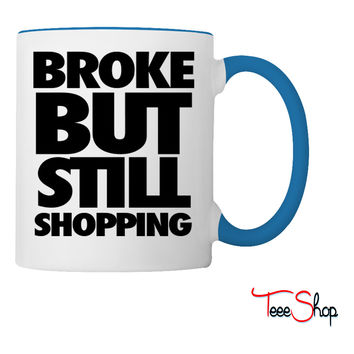 Broke But Still Shopping Coffee & Tea Mug