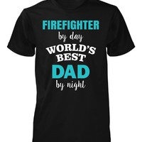 Firefighter By Day World's Best Dad By Night. Father's Day - Unisex Tshirt
