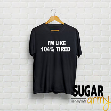 I'm like 104% tired tshirt, tumblr shirt, trendy tumblr shirt, 104 tired, teen shirt, teen clothes, school clothes, sassy girl shirt