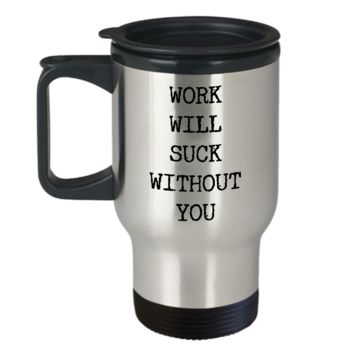 Coworker Leaving Gifts Mug - Work Will Suck Without You Stainless Steel Insulated Travel Coffee Cup with Lid