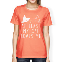 At Least My Cat Loves Womens Peach Tshirt Cute Typography About Cat