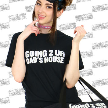 GOING 2 UR DAD'S HOUSE TEE