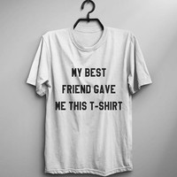 My best friend gave me this t-shirt birthday gift for women graphic tee teen funny t shirts womens gifts for her unisex t shirt