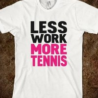 Less work more tennis - The big t-shirts store