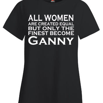 All Women Are Created Equal But Only The Finest Become Ganny - Ladies T Shirt