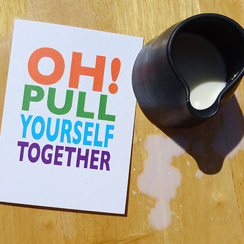 Sympathy card, oh pull yourself together, funny bad luck greeting card, let a friend know they'll get over it soon, hard luck notecard
