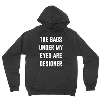 The bags under my eyes are designer funny sassy cool saying sarcastic sarcasm gift hoodie