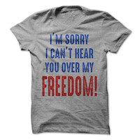 Im Sorry I Cant Hear You Over My Freedom Tshirt 4th of July Shirt Independence Day Tee Freedom Mens Womens Tees