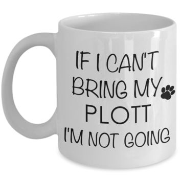 Plott Hound Gift - IF I Can't Bring My Plott I'm Not Going Mug Ceramic Coffee Cup