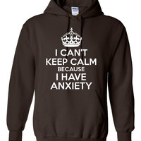 I CAN'T keep calm because  I have ANXIETY Funny Printed Graphic Hooded Sweatshirt Great Hoodie Gift